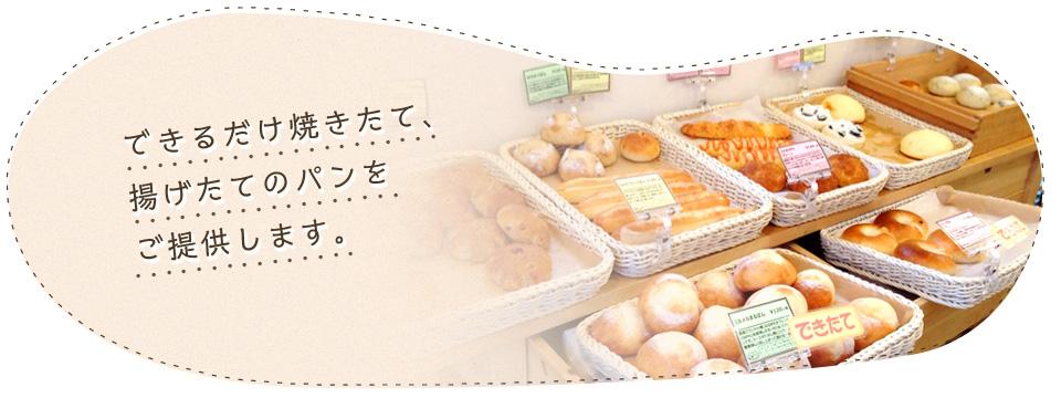 できるだけ焼きたて、揚げたてのパンをご提供します。
